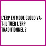 L'ERP en mode Cloud va-t-il tuer l'ERP traditionnel ?