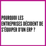 Pourquoi les entreprises décident de s'équiper d'un ERP ?