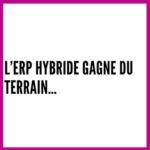 L'ERP HYBRIDE GAGNE DU TERRAIN…
