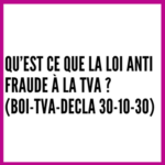 Qu'est ce que la loi anti fraude à la TVA ? (BOI-TVA-DECLA 30-10-30)