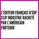 L'éditeur français d'ERP Clip Industrie racheté par l'américain Forterro