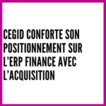 Cegid conforte son positionnement sur l'ERP Finance avec l'acquisition