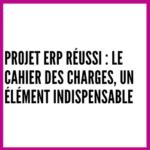 Projet ERP réussi : le cahier des charges, un élément indispensable