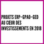 Projets ERP – GPAO – GED au cœur des investissements en 2018